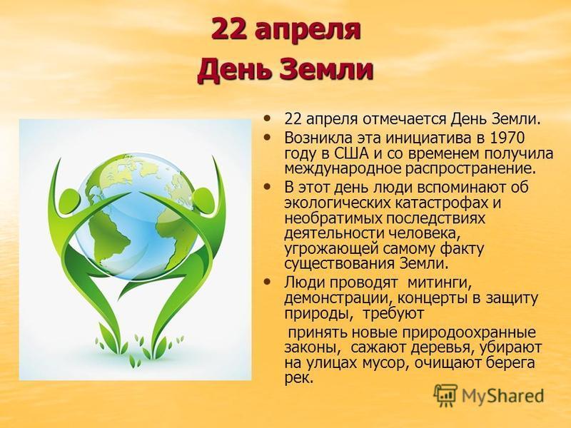 22 апреля День Земли 22 апреля отмечается День Земли. Возникла эта инициатива в 1970 году в США и со временем получила международное распространение. В этот день люди вспоминают об экологических катастрофах и необратимых последствиях деятельности чел