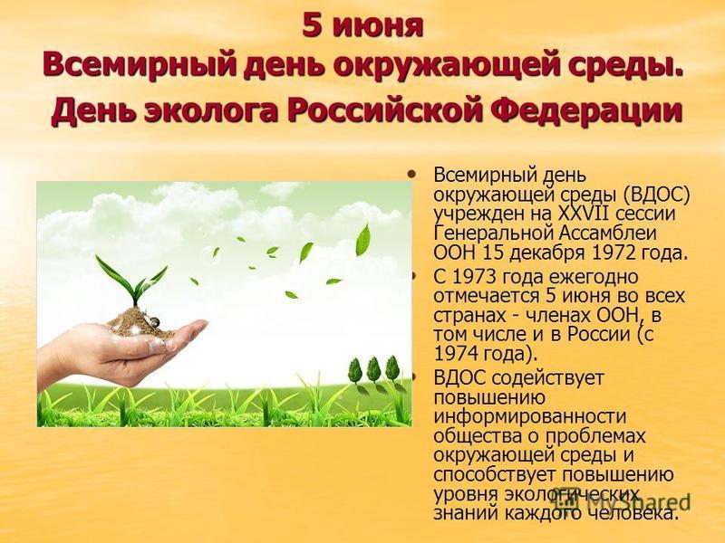 5 июня Всемирный день окружающей среды. День эколога Российской Федерации Всемирный день окружающей среды (ВДОС) учрежден на XXVII сессии Генеральной Ассамблеи ООН 15 декабря 1972 года. С 1973 года ежегодно отмечается 5 июня во всех странах - членах