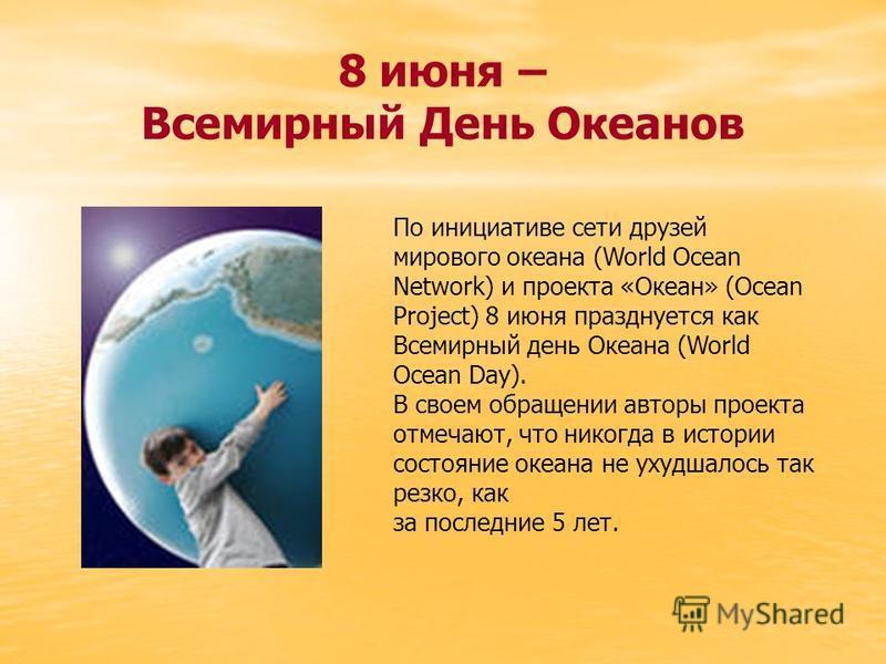 8 июня – Всемирный День Океанов По инициативе сети друзей мирового океана (World Ocean Network) и проекта «Океан» (Ocean Project) 8 июня празднуется как Всемирный день Океана (World Ocean Day). В своем обращении авторы проекта отмечают, что никогода