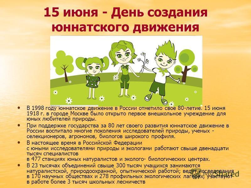 15 июня - День создания юннатского движения В 1998 году юннатское движение в России отметило свое 80-летие. 15 июня 1918 г. в городе Москве было открыто первое внешкольное учреждение для юных любителей природы. При поддержке государства за 80 лет сво