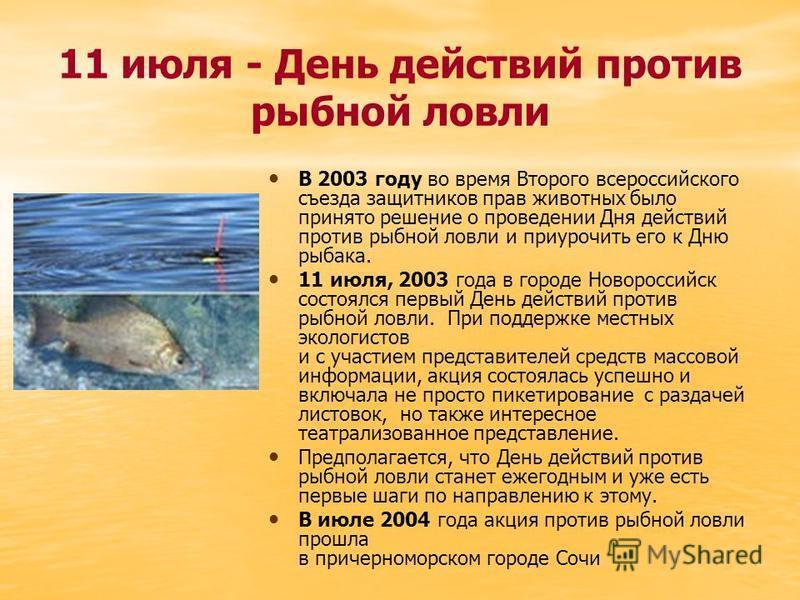 11 июля - День действий против рыбной ловли В 2003 году во время Второго всероссийского съезда защитников прав животных было принято решение о проведении Дня действий против рыбной ловли и приурочить его к Дню рыбака. 11 июля, 2003 года в городе Ново