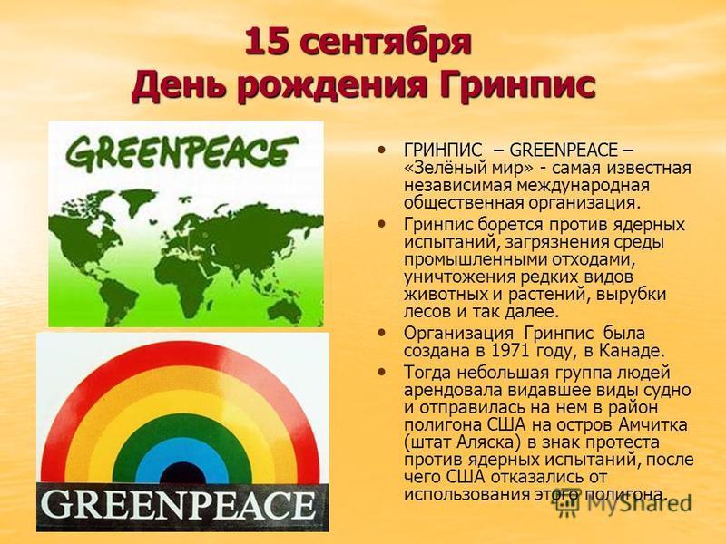 15 сентября День рождения Гринпис ГРИНПИС – GREENPEACE – «Зелёный мир» - самая известная независимая международная общественная организация. Гринпис борется против ядерных испытаний, загрязнения среды промышленными отходами, уничтожения редких видов