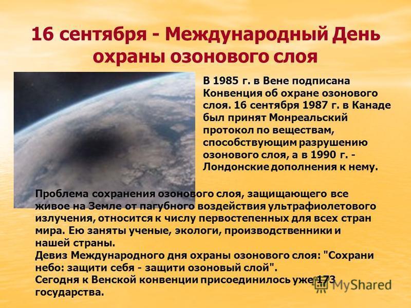 16 сентября - Международный День охраны озонового слоя В 1985 г. в Вене подписана Конвенция об охране озонового слоя. 16 сентября 1987 г. в Канаде был принят Монреальский протокол по веществам, способствующим разрушению озонового слоя, а в 1990 г. -
