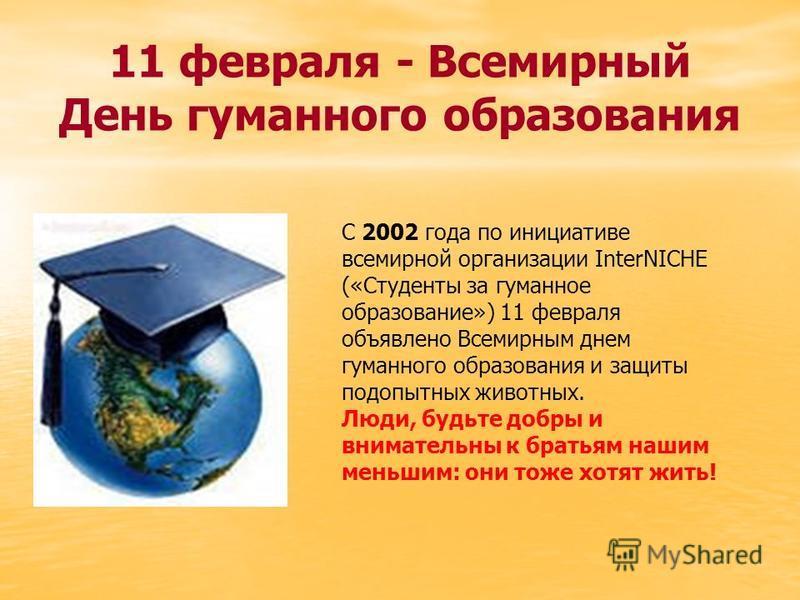 11 февраля - Всемирный День гуманного образования С 2002 года по инициативе всемирной организации InterNICHE («Студенты за гуманное образование») 11 февраля объявлено Всемирным днем гуманного образования и защиты подопытных животных. Люди, будьте доб