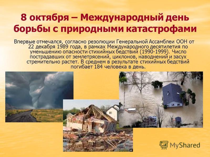 8 октября – Международный день борьбы с природными катастрофами Впервые отмечался, согласно резолюции Генеральной Ассамблеи ООН от 22 декабря 1989 года, в рамках Международного десятилетия по уменьшению опасности стихийных бедствий (1990-1999). Число