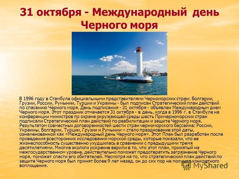 31 октября - Международный день Черного моря В 1996 году в Стамбуле официальными представителями Черноморских стран: Болгарии, Грузии, России, Румынии, Турции и Украины - был подписан Стратегический план действий по спасению Черного моря. День подпис