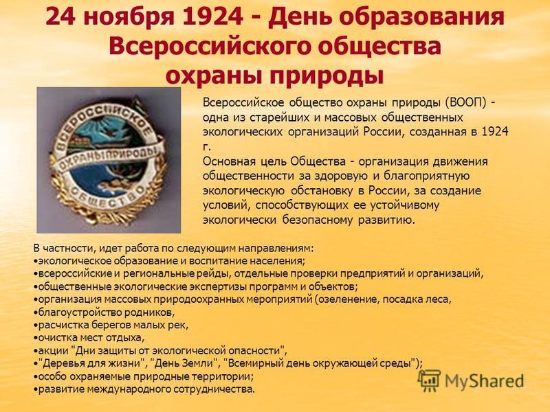 24 ноября 1924 - День образования Всероссийского общества охраны природы Всероссийское общество охраны природы (ВООП) - одна из старейших и массовых общественных экологических организаций России, созданная в 1924 г. Основная цель Общества - организац