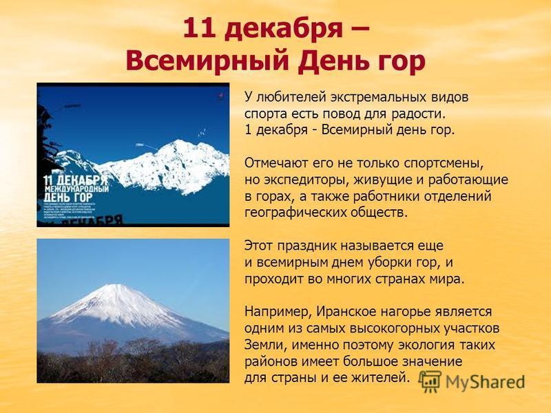 11 декабря – Всемирный День гор У любителей экстремальных видов спорта есть повод для радости. 1 декабря - Всемирный день гор. Отмечают его не только спортсмены, но экспедиторы, живущие и работающие в горах, а также работники отделений географических