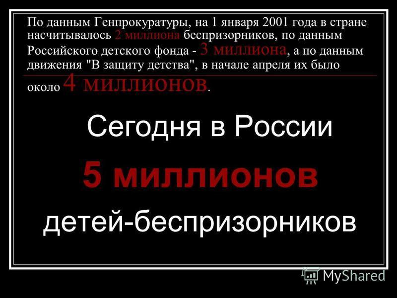 По данным Генпрокуратуры, на 1 января 2001 года в стране насчитывалось 2 миллиона беспризорников, по данным Российского детского фонда - 3 миллиона, а по данным движения
