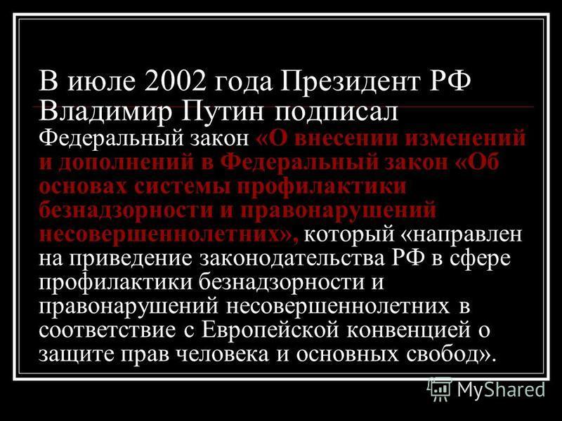 В июле 2002 года Президент РФ Владимир Путин подписал Федеральный закон «О внесении изменений и дополнений в Федеральный закон «Об основах системы профилактики безнадзорности и правонарушений несовершеннолетних», который «направлен на приведение зако