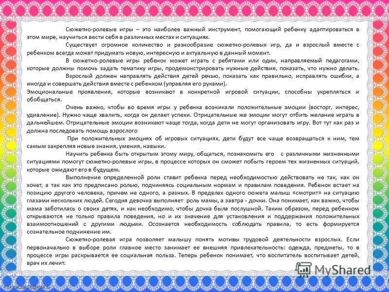 FokinaLida.75@mail.ru Сюжетно-ролевые игры – это наиболее важный инструмент, помогающий ребенку адаптироваться в этом мире, научиться вести себя в различных местах и ситуациях. Существует огромное количество и разнообразие сюжетно-ролевых игр, да и в