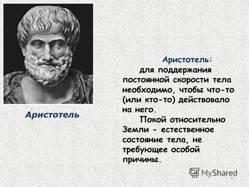 10 Аристотель: для поддержания постоянной скорости тела необходимо, чтобы что-то (или кто-то) действовало на него. Покой относительно Земли - естественное состояние тела, не требующее особой причины. Аристотель