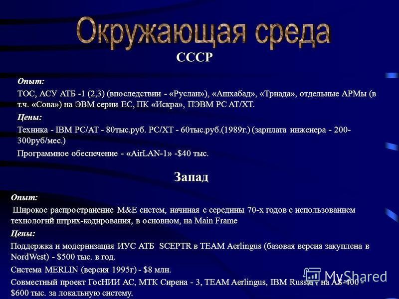 СССР Опыт: ТОС, АСУ АТБ -1 (2,3) (впоследствии - «Руслан»), «Ашхабад», «Триада», отдельные АРМы (в т.ч. «Сова») на ЭВМ серии ЕС, ПК «Искра», ПЭВМ PC AT/XT.Цены: Техника - IBM PC/AT - 80 тыс.руб. PC/XT - 60 тыс.руб.(1989 г.) (зарплата инженера - 200-