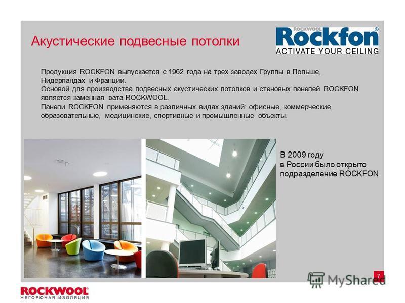 7 Акустические подвесные потолки В 2009 году в России было открыто подразделение ROCKFON Продукция ROCKFON выпускается с 1962 года на трех заводах Группы в Польше, Нидерландах и Франции. Основой для производства подвесных акустических потолков и стен