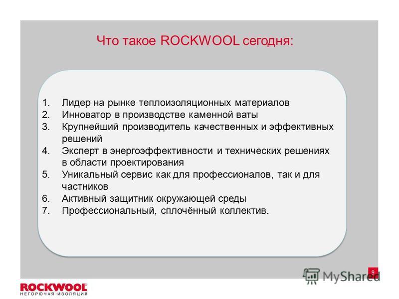 9 Что такое ROCKWOOL сегодня: 1. Лидер на рынке теплоизоляционных материалов 2. Инноватор в производстве каменной ваты 3. Крупнейший производитель качественных и эффективных решений 4. Эксперт в энергоэффективности и технических решениях в области пр