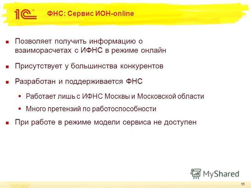 11 ФНС: Сервис ИОН-online Позволяет получить информацию о взаиморасчетах с ИФНС в режиме онлайн Присутствует у большинства конкурентов Разработан и поддерживается ФНС Работает лишь с ИФНС Москвы и Московской области Много претензий по работоспособнос