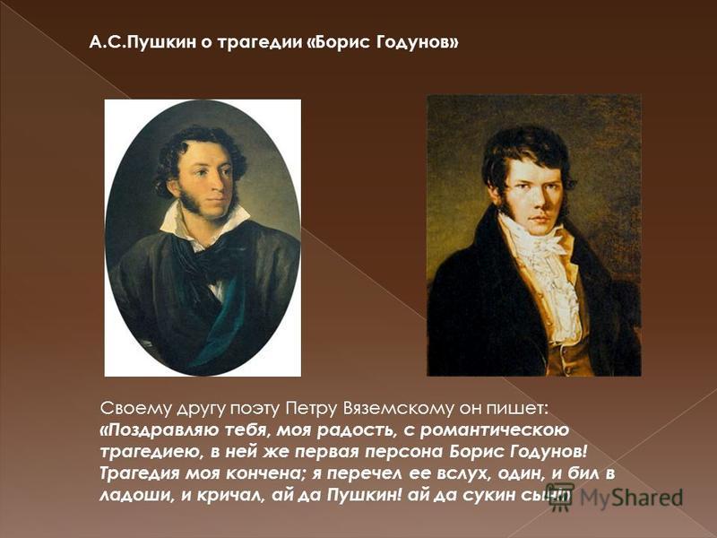 Своему другу поэту Петру Вяземскому он пишет: «Поздравляю тебя, моя радость, с романтическою трагедиею, в ней же первая персона Борис Годунов! Трагедия моя кончена; я перечел ее вслух, один, и бил в ладоши, и кричал, ай да Пушкин! ай да сукин сын!» А
