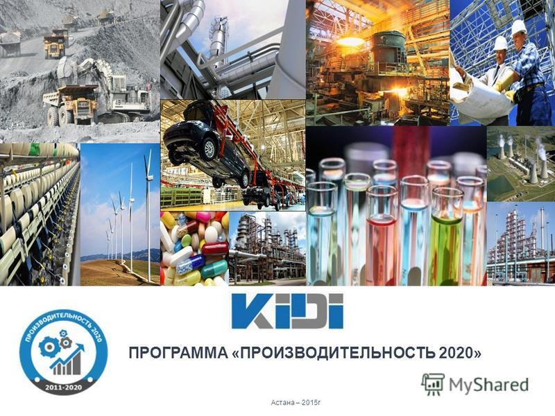 Астана – 2015 г ПРОГРАММА «ПРОИЗВОДИТЕЛЬНОСТЬ 2020»