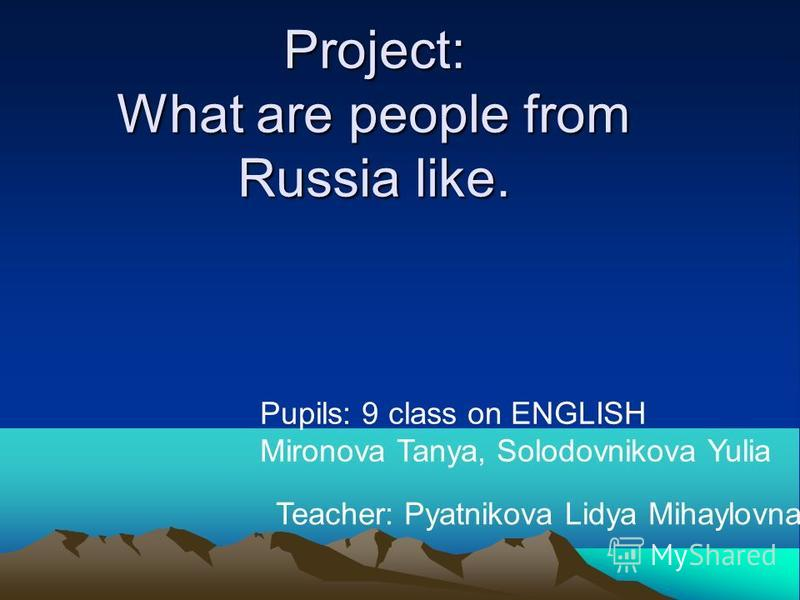Project: What are people from Russia like. Pupils: 9 class on ENGLISH Mironova Tanya, Solodovnikova Yulia Teacher: Pyatnikova Lidya Mihaylovna