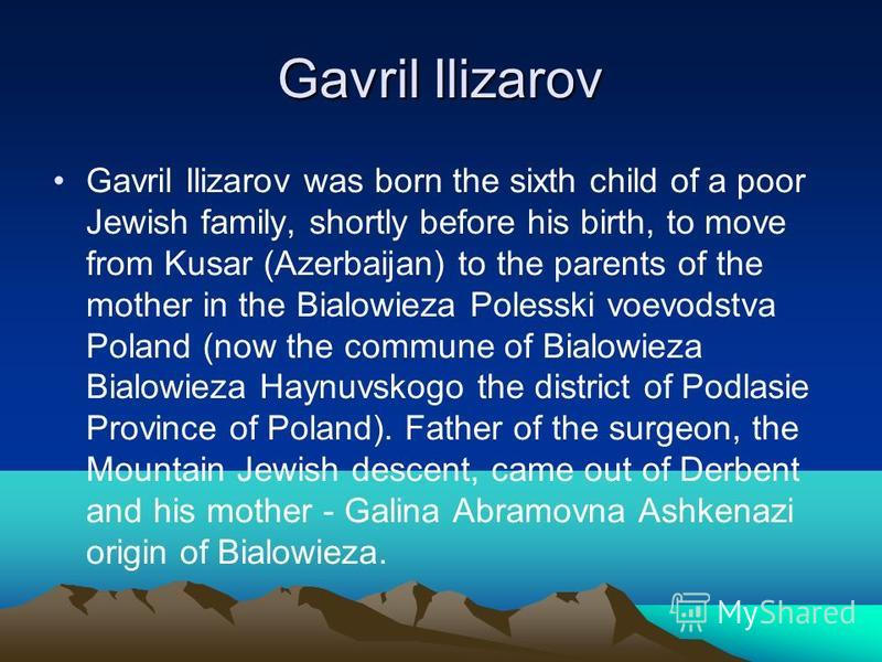 Gavril Ilizarov Gavril Ilizarov was born the sixth child of a poor Jewish family, shortly before his birth, to move from Kusar (Azerbaijan) to the parents of the mother in the Bialowieza Polesski voevodstva Poland (now the commune of Bialowieza Bialo