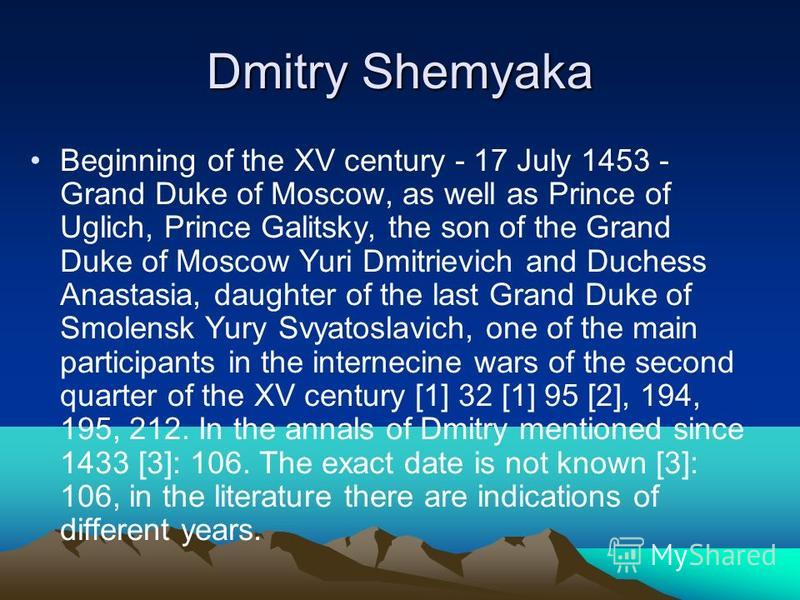 Dmitry Shemyaka Beginning of the XV century - 17 July 1453 - Grand Duke of Moscow, as well as Prince of Uglich, Prince Galitsky, the son of the Grand Duke of Moscow Yuri Dmitrievich and Duchess Anastasia, daughter of the last Grand Duke of Smolensk Y