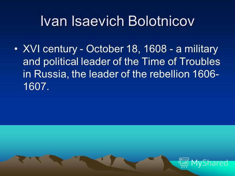 Ivan Isaevich Bolotnicov XVI century - October 18, 1608 - a military and political leader of the Time of Troubles in Russia, the leader of the rebellion 1606- 1607.