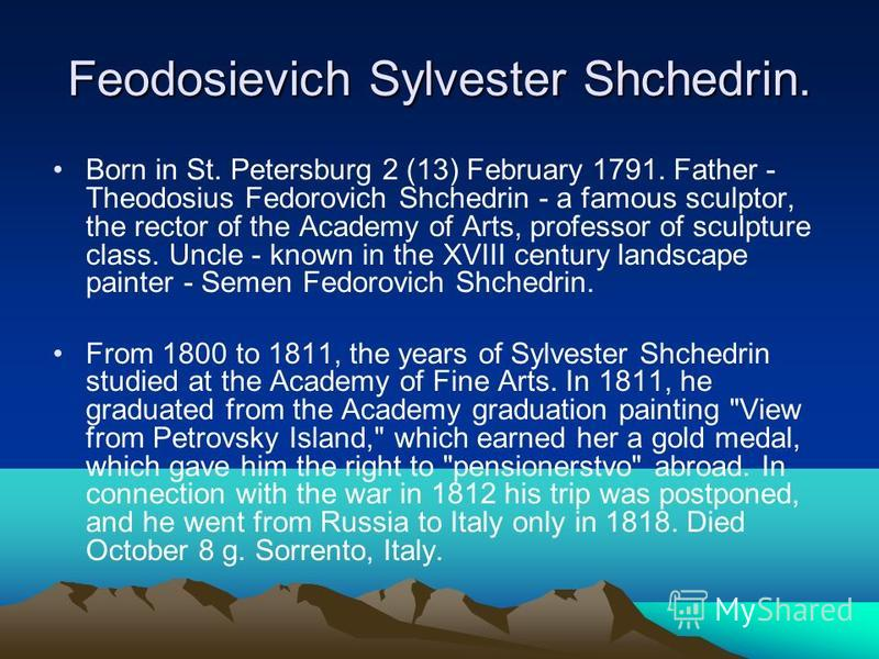 Feodosievich Sylvester Shchedrin. Born in St. Petersburg 2 (13) February 1791. Father - Theodosius Fedorovich Shchedrin - a famous sculptor, the rector of the Academy of Arts, professor of sculpture class. Uncle - known in the XVIII century landscape