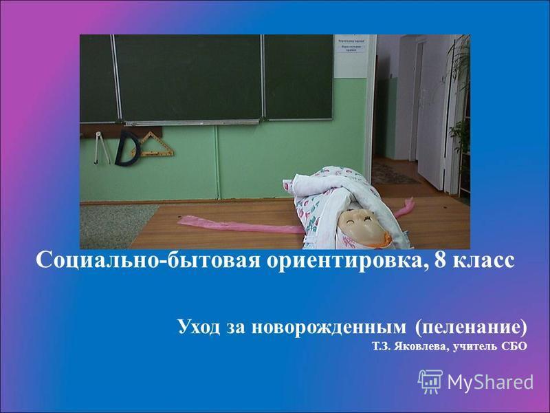 Уход за новорожденным (пеленание) Т.З. Яковлева, учитель СБО Социально-бытовая ориентировка, 8 класс