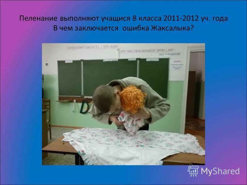 Пеленание выполняют учащихся 8 класса 2011-2012 уч. года В чем заключается ошибка Жаксалыка?