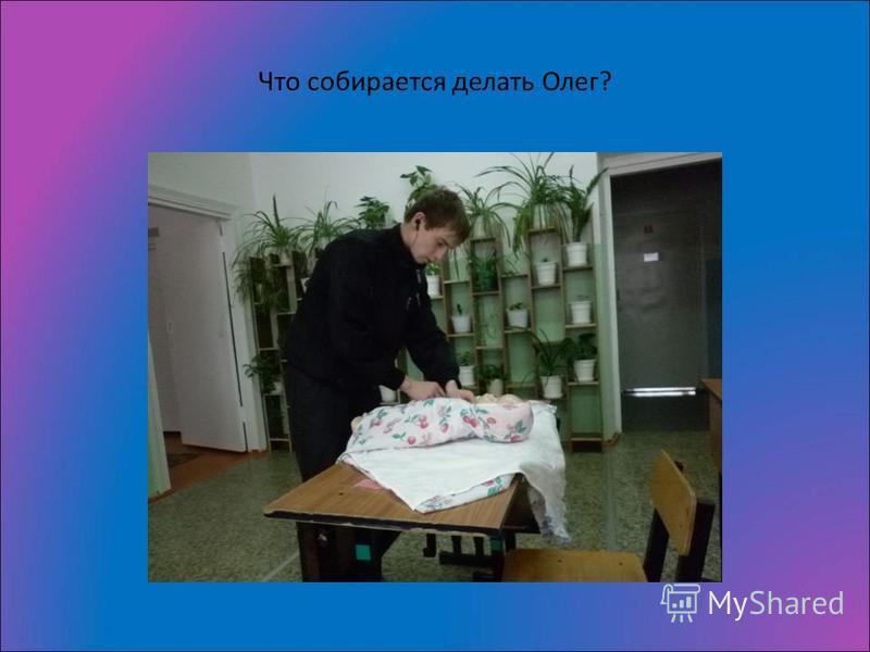 Что собирается делать Олег?