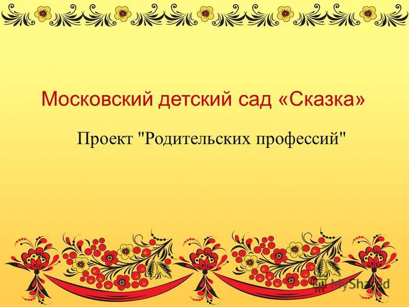 Московский детский сад «Сказка» Проект Родительских профессий