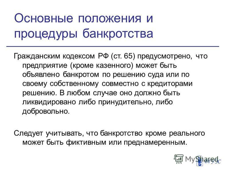 Основные положения и процедуры банкротства Гражданским кодексом РФ (ст. 65) предусмотрено, что предприятие (кроме казенного) может быть объявлено банкротом по решению суда или по своему собственному совместно с кредиторами решению. В любом случае оно