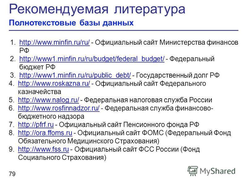 Рекомендуемая литература Полнотекстовые базы данных 79 1.http://www.minfin.ru/ru/ - Официальный сайт Министерства финансов РФhttp://www.minfin.ru/ru/ 2.http://www1.minfin.ru/ru/budget/federal_budget/ - Федеральный бюджет РФhttp://www1.minfin.ru/ru/bu
