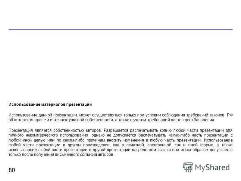 80 Использование материалов презентации Использование данной презентации, может осуществляться только при условии соблюдения требований законов РФ об авторском праве и интеллектуальной собственности, а также с учетом требований настоящего Заявления.