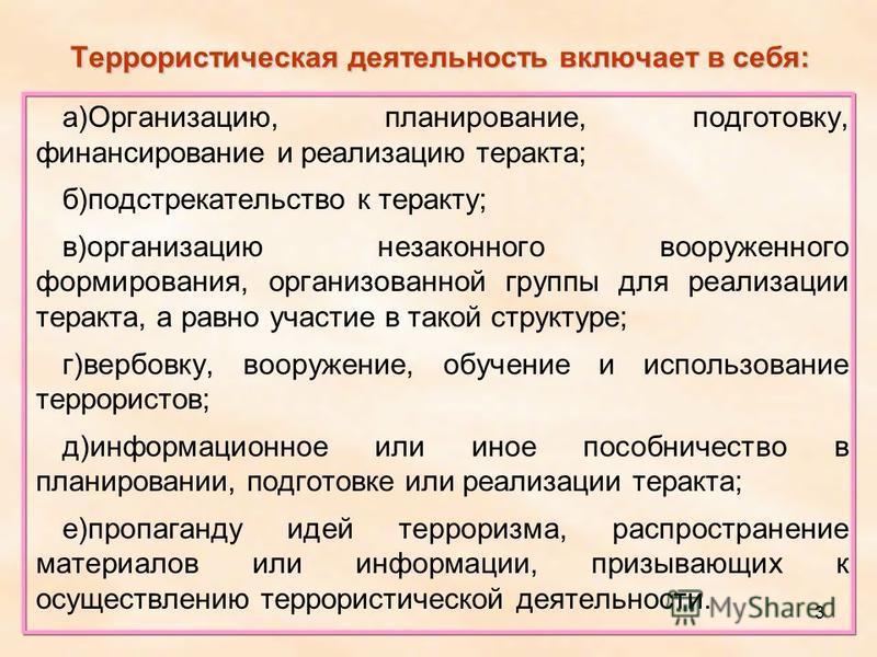 3 Террористическая деятельность включает в себя: а)Организацию, планирование, подготовку, финансирование и реализацию теракта; б)подстрекательство к теракту; в)организацию незаконного вооруженного формирования, организованной группы для реализации те