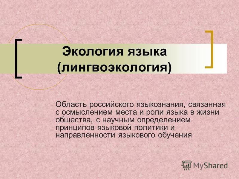Экология языка (лингвоэкология) Область российского языкознания, связанная с осмыслением места и роли языка в жизни общества, с научным определением принципов языковой политики и направленности языкового обучения