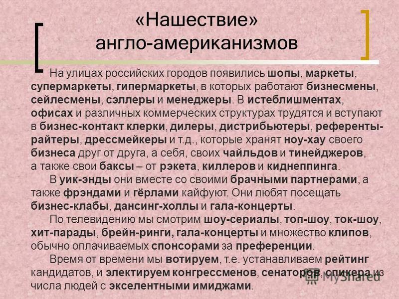 «Нашествие» англо-американизмов На улицах российских городов появились шопы, маркеты, супермаркеты, гипермаркеты, в которых работают бизнесмены, сейлесмены, селлеры и менеджеры. В истеблишментах, офисах и различных коммерческих структурах трудятся и