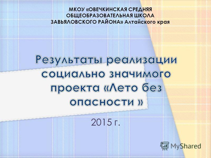 2015 г. МКОУ «ОВЕЧКИНСКАЯ СРЕДНЯЯ ОБЩЕОБРАЗОВАТЕЛЬНАЯ ШКОЛА ЗАВЬЯЛОВСКОГО РАЙОНА» Алтайского края