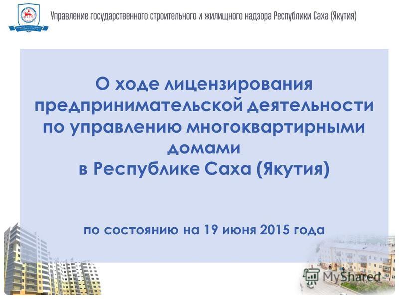 О ходе лицензирования предпринимательской деятельности по управлению многоквартирными домами в Республике Саха (Якутия) по состоянию на 19 июня 2015 года