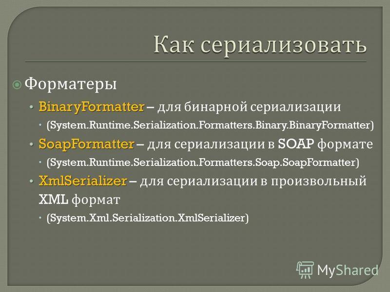 Форматеры BinaryFormatter BinaryFormatter – для бинарной стерилизации (System.Runtime.Serialization.Formatters.Binary.BinaryFormatter) SoapFormatter SoapFormatter – для стерилизации в SOAP формате (System.Runtime.Serialization.Formatters.Soap.SoapFor
