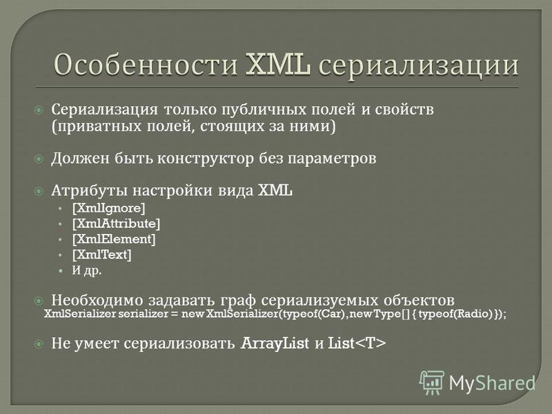 Сериализация только публичных полей и свойств ( приватных полей, стоящих за ними ) Должен быть конструктор без параметров Атрибуты настройки вида XML [XmlIgnore] [XmlAttribute] [XmlElement] [XmlText] И др. Необходимо задавать граф сериализуемых объек