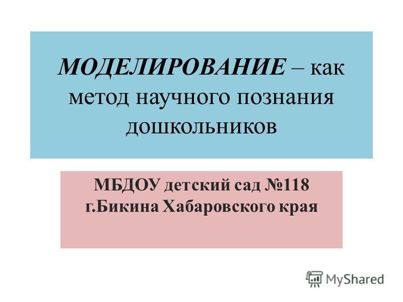 МОДЕЛИРОВАНИЕ – как метод научного познания дошкольников МБДОУ детский сад 118 г.Бикина Хабаровского края