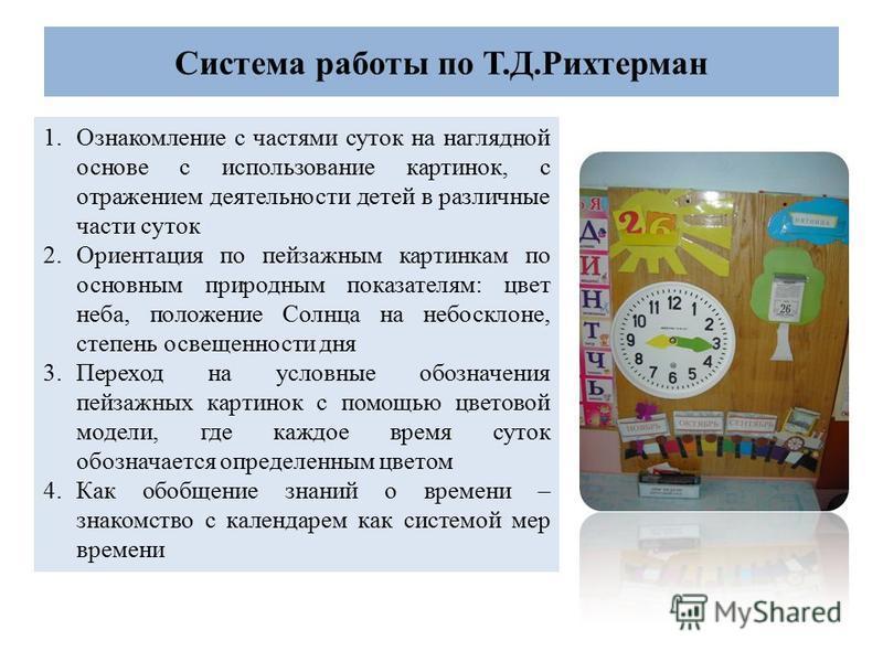Система работы по Т.Д.Рихтерман 1. Ознакомление с частями суток на наглядной основе с использование картинок, с отражением деятельности детей в различные части суток 2. Ориентация по пейзажным картинкам по основным природным показателям: цвет неба, п