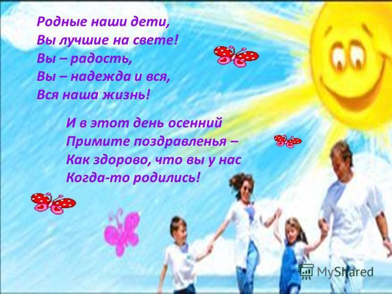 Родные наши дети, Вы лучшие на свете! Вы – радость, Вы – надежда и вся, Вся наша жизнь! И в этот день осенний Примите поздравленья – Как здорово, что вы у нас Когда-то родились!