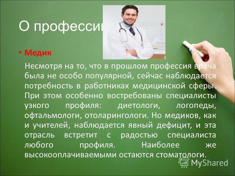 О профессии Медик Несмотря на то, что в прошлом профессия врача была не особо популярной, сейчас наблюдается потребность в работниках медицинской сферы. При этом особенно востребованы специалисты узкого профиля: диетологи, логопеды, офтальмологи, ото