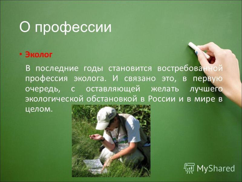 О профессии Эколог В последние годы становится востребованной профессия эколога. И связано это, в первую очередь, с оставляющей желать лучшего экологической обстановкой в России и в мире в целом.