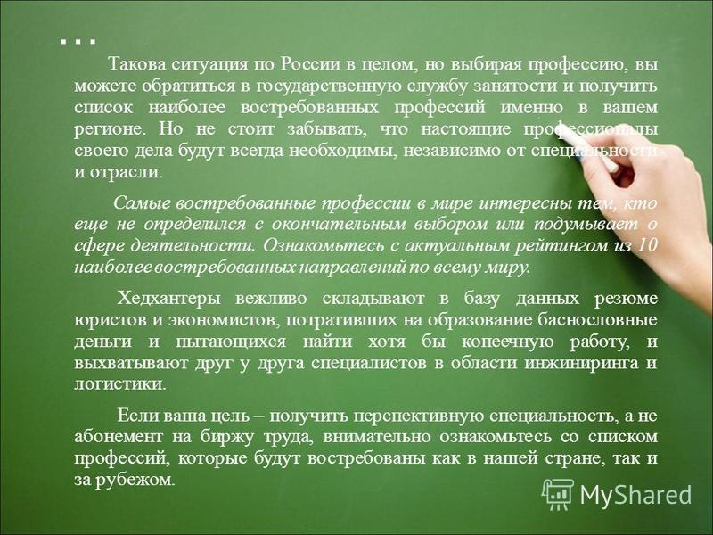 … Такова ситуация по России в целом, но выбирая профессию, вы можете обратиться в государственную службу занятости и получить список наиболее востребованных профессий именно в вашем регионе. Но не стоит забывать, что настоящие профессионалы своего де