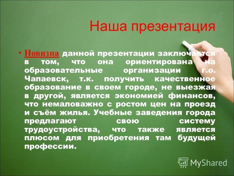 Наша презентация Новизна данной презентации заключается в том, что она ориентирована на образовательные организации г.о. Чапаевск, т.к. получить качественное образование в своем городе, не выезжая в другой, является экономией финансов, что немаловажн