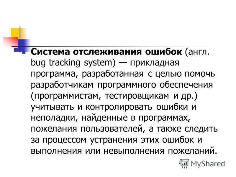 Система отслеживания ошибок (англ. bug tracking system) прикладная программа, разработанная с целью помочь разработчикам программного обеспечения (программистам, тестировщикам и др.) учитывать и контролировать ошибки и неполадки, найденные в программ