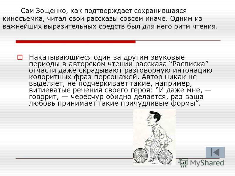 Сам Зощенко, как подтверждает сохранившаяся киносъемка, читал свои рассказы совсем иначе. Одним из важнейших выразительных средств был для него ритм чтения. Накатывающиеся один за другим звуковые периоды в авторском чтении рассказа Расписка отчасти д